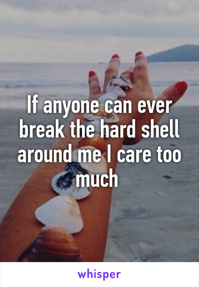 If Anyone Can Ever Break The Hard Shell Around Me I Care Too Much