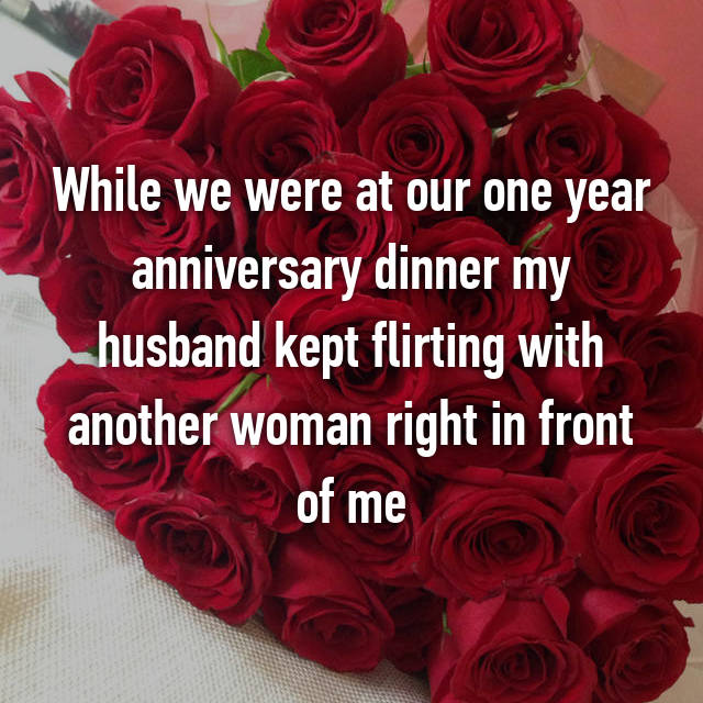 While we were at our one year anniversary dinner my husband kept flirting with another woman right in front of me