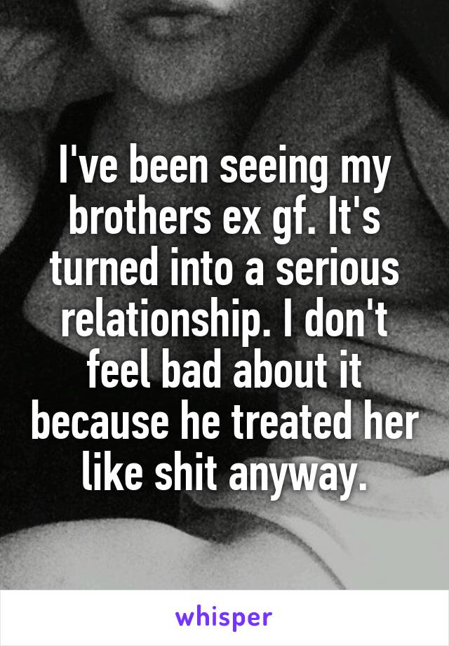 I've been seeing my brothers ex gf. It's turned into a serious relationship. I don't feel bad about it because he treated her like shit anyway.