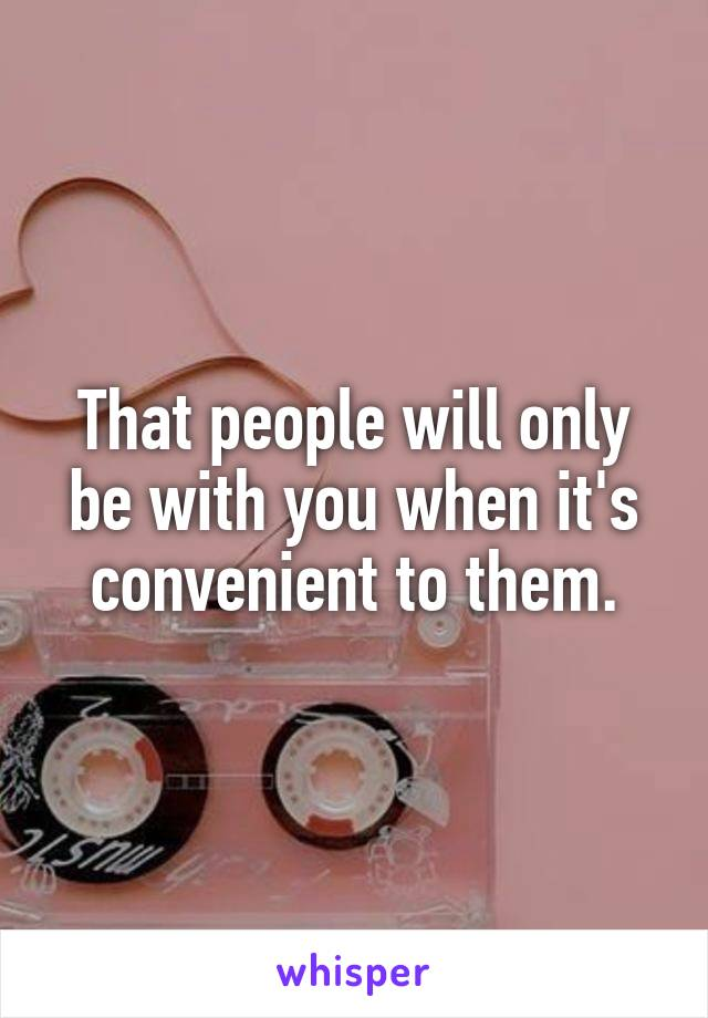 That people will only be with you when it's convenient to them.