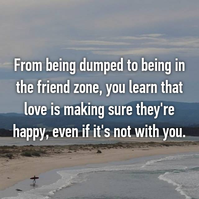 From being dumped to being in the friend zone, you learn that love is making sure they're happy, even if it's not with you.