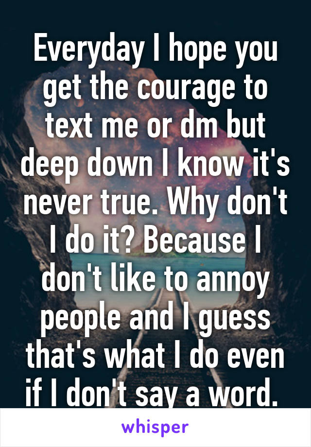 Courage To Know And Say What You Dont >> Everyday I Hope You Get The Courage To Text Me Or Dm But Deep Down I