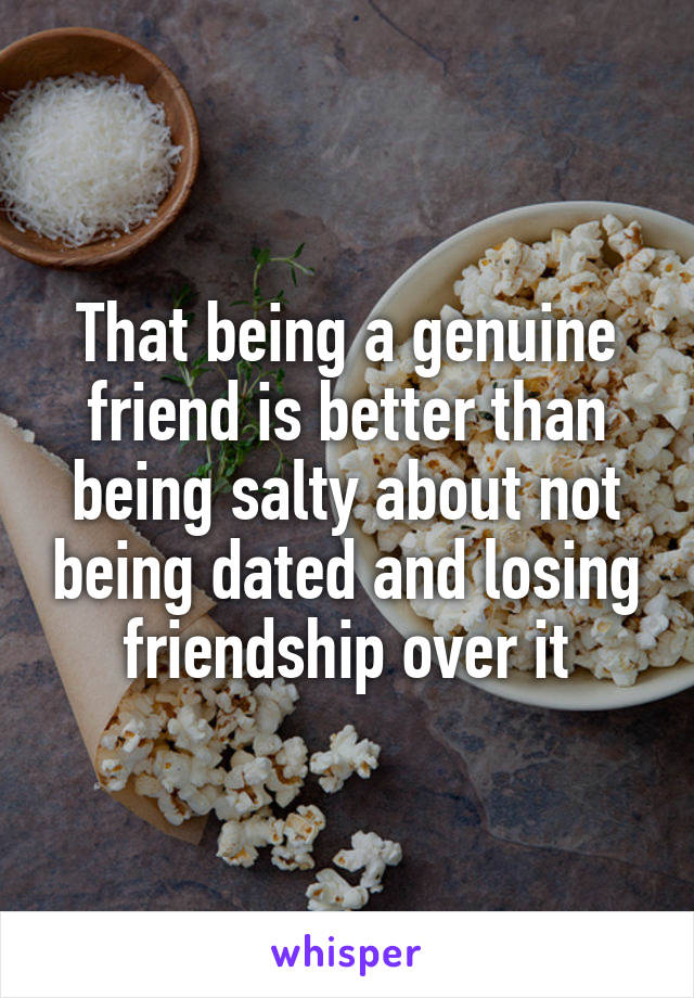 That being a genuine friend is better than being salty about not being dated and losing friendship over it