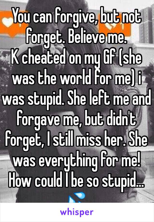 You can forgive, but not forget  Believe me  K cheated on my