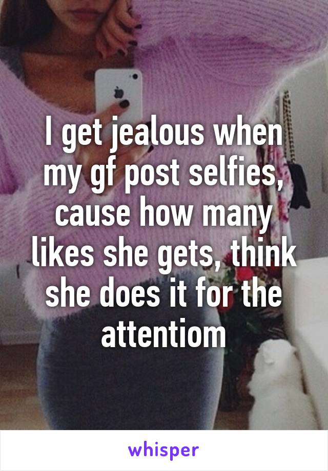 I get jealous when my gf post selfies, cause how many likes she gets, think she does it for the attentiom