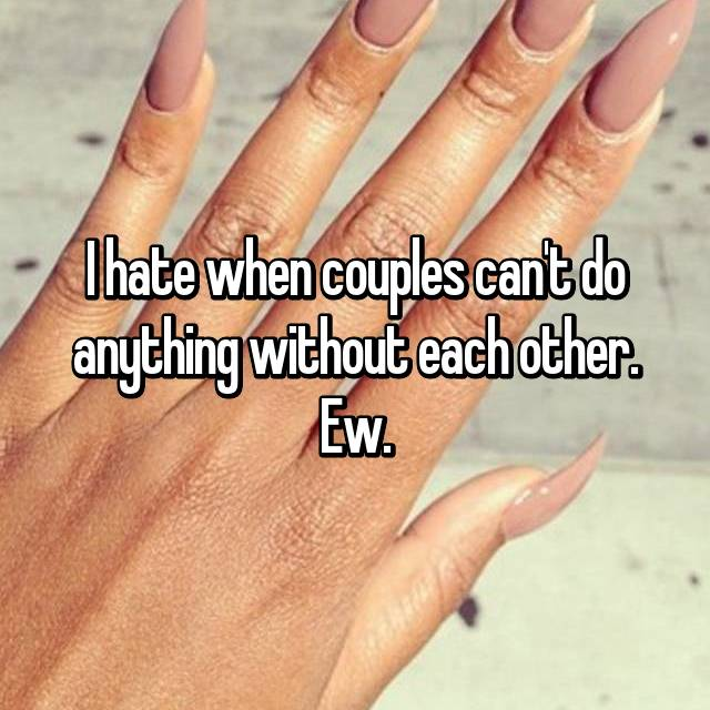 I hate when couples can't do anything without each other. Ew.