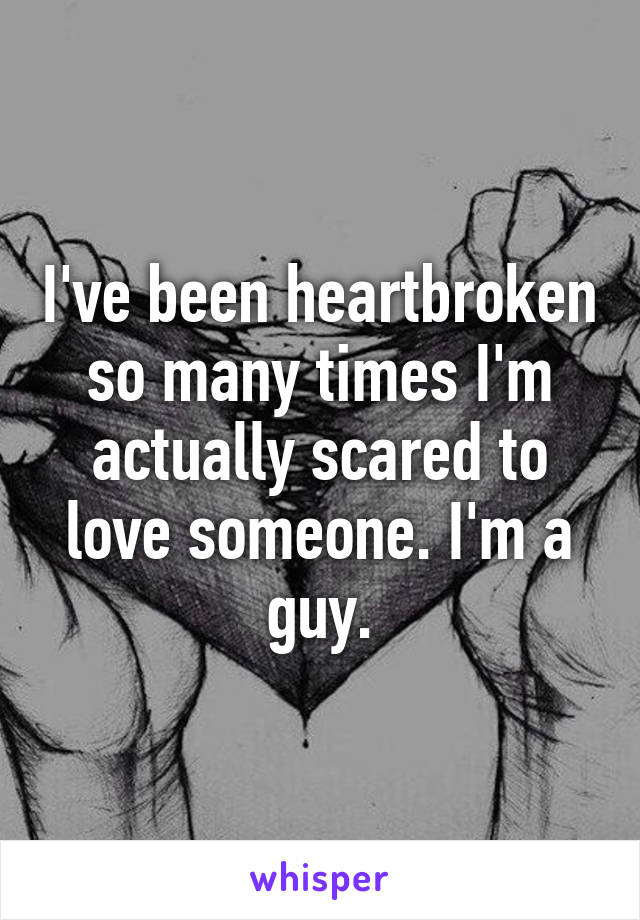 I've been heartbroken so many times I'm actually scared to love someone. I'm a guy.