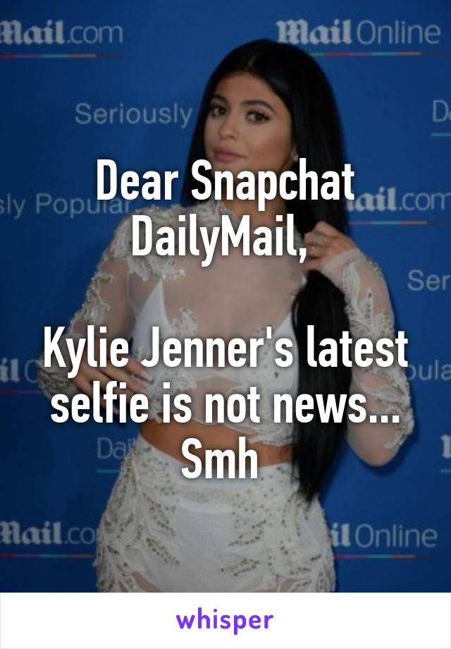 Dear Snapchat DailyMail,   Kylie Jenner's latest selfie is not news... Smh