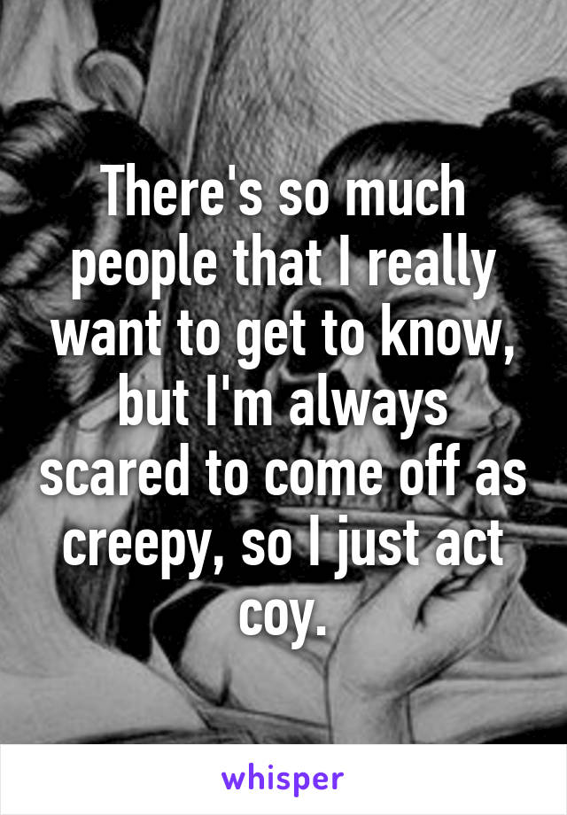 There's so much people that I really want to get to know, but I'm always scared to come off as creepy, so I just act coy.