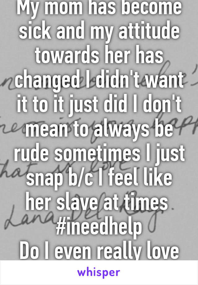 My mom has become sick and my attitude towards her has changed I didn't want it to it just did I don't mean to always be rude sometimes I just snap b/c I feel like her slave at times  #ineedhelp Do I even really love her?