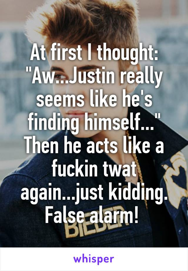 "At first I thought: ""Aw...Justin really seems like he's finding himself..."" Then he acts like a fuckin twat again...just kidding. False alarm!"