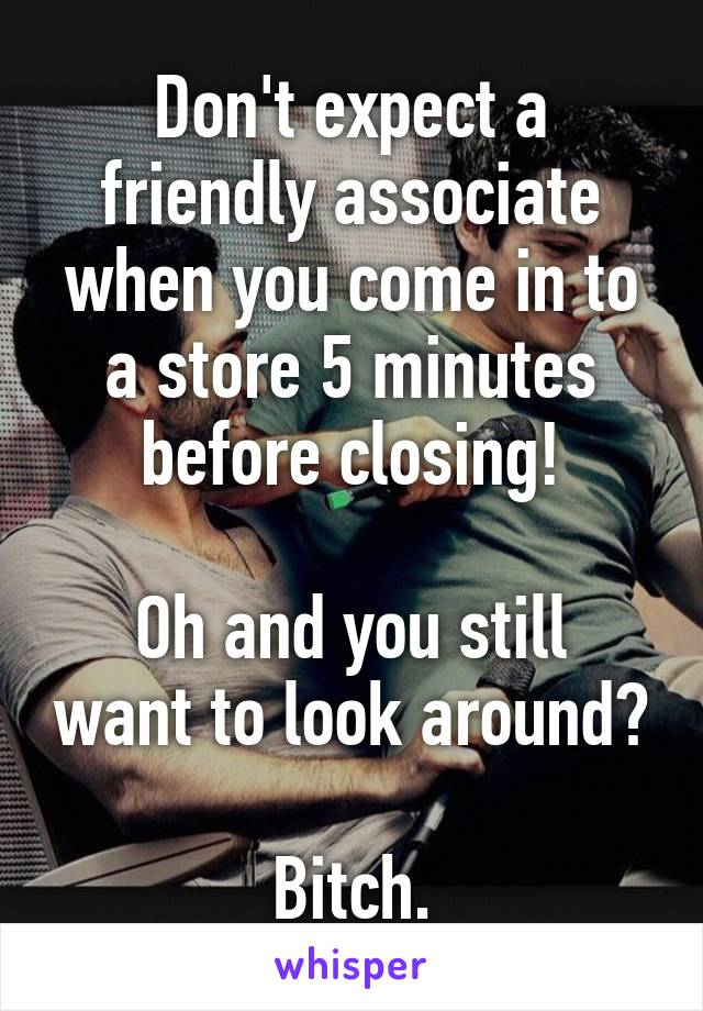 Don't expect a friendly associate when you come in to a store 5 minutes before closing!  Oh and you still want to look around?  Bitch.