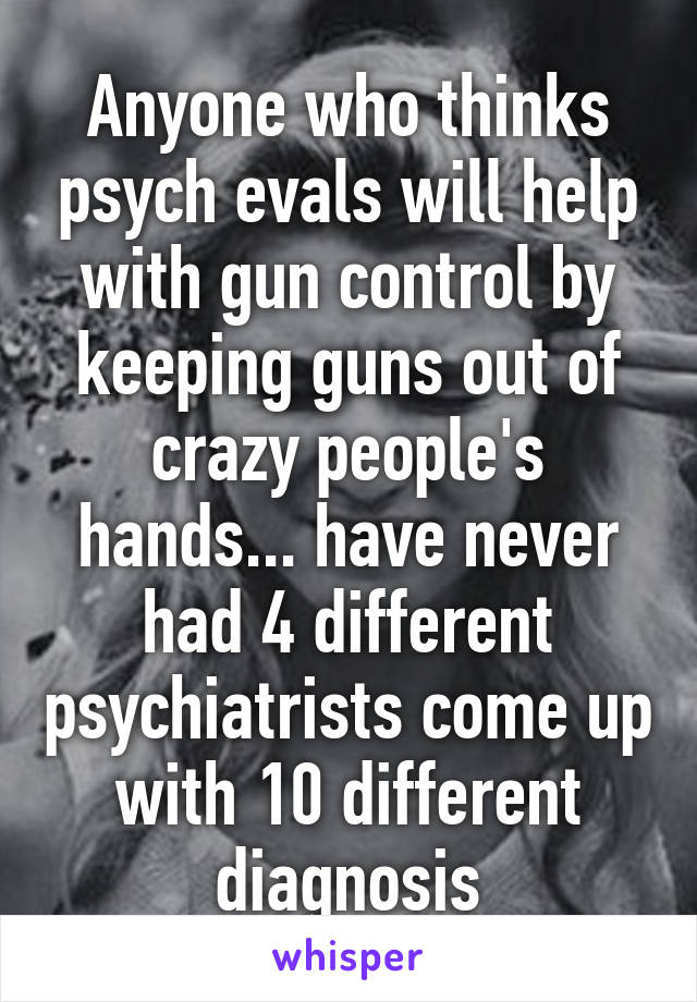 Anyone who thinks psych evals will help with gun control by keeping guns out of crazy people's hands... have never had 4 different psychiatrists come up with 10 different diagnosis