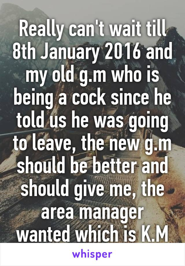 Really can't wait till 8th January 2016 and my old g.m who is being a cock since he told us he was going to leave, the new g.m should be better and should give me, the area manager wanted which is K.M