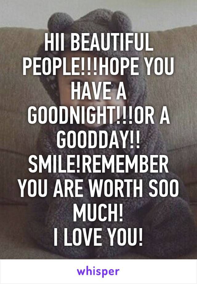 HII BEAUTIFUL PEOPLE!!!HOPE YOU HAVE A GOODNIGHT!!!OR A GOODDAY!! SMILE!REMEMBER YOU ARE WORTH SOO MUCH! I LOVE YOU!