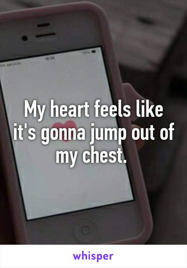 My heart feels like it's gonna jump out of my chest.