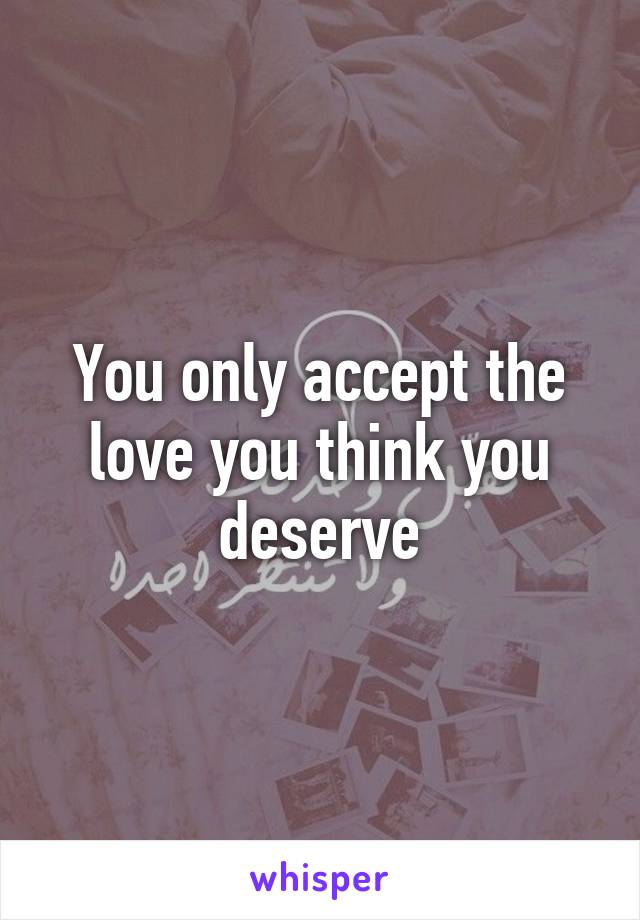 You only accept the love you think you deserve