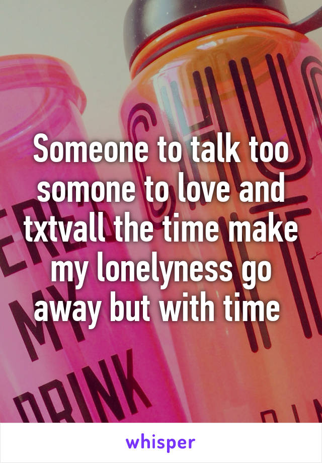 Someone to talk too somone to love and txtvall the time make my lonelyness go away but with time