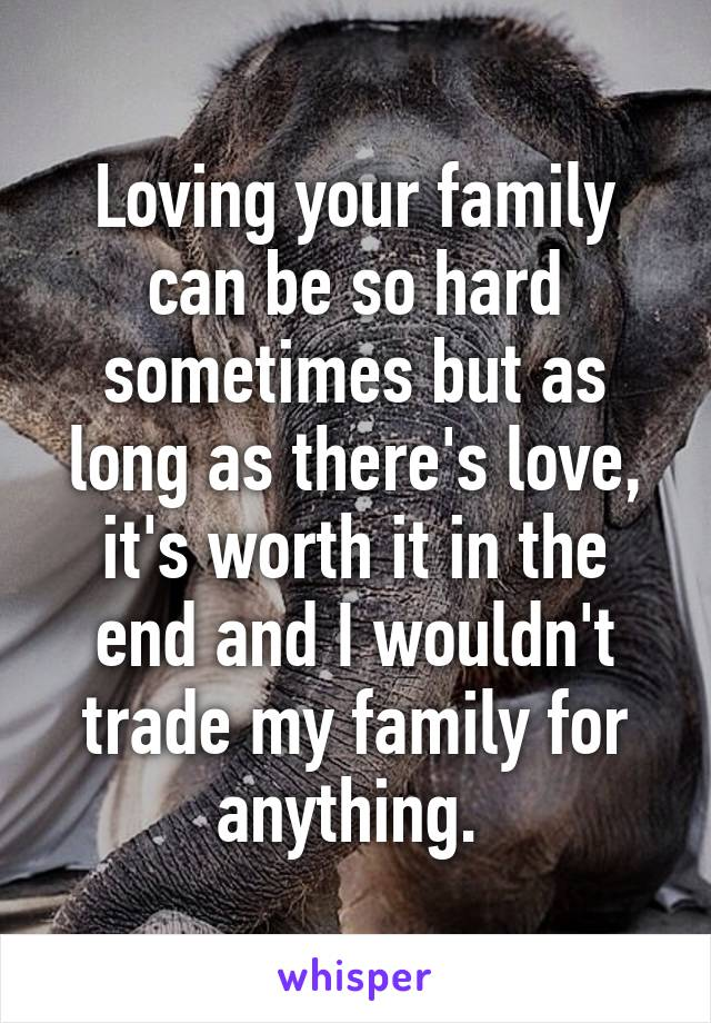 Loving your family can be so hard sometimes but as long as there's love, it's worth it in the end and I wouldn't trade my family for anything.