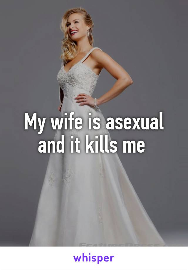 My wife is asexual and it kills me