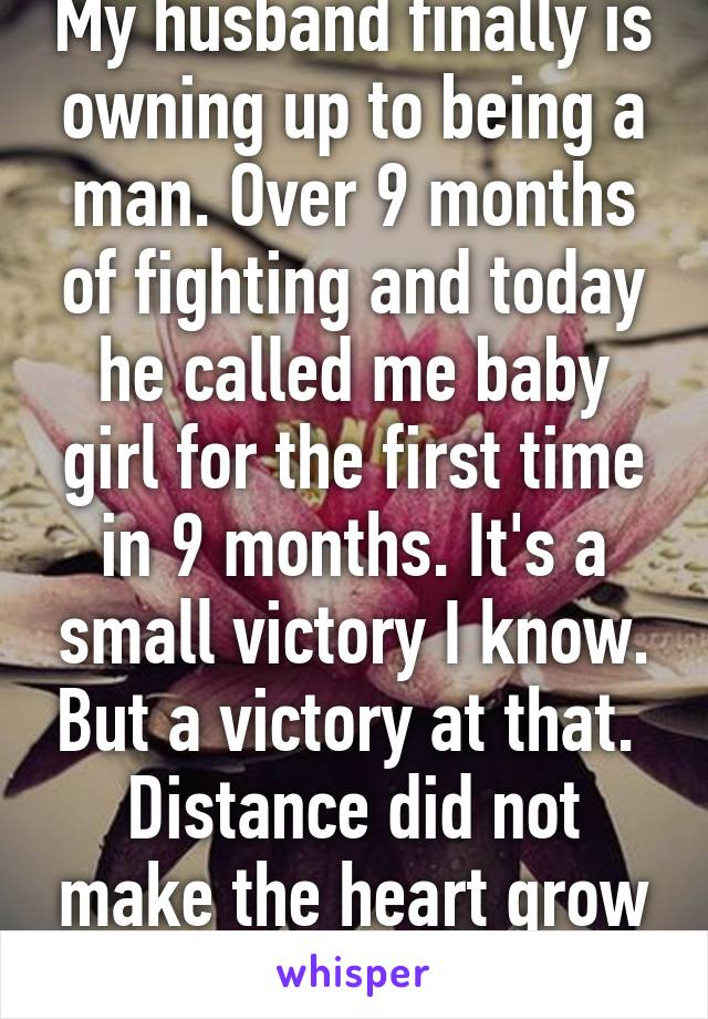 My husband finally is owning up to being a man. Over 9 months of fighting and today he called me baby girl for the first time in 9 months. It's a small victory I know. But a victory at that.  Distance did not make the heart grow founder.
