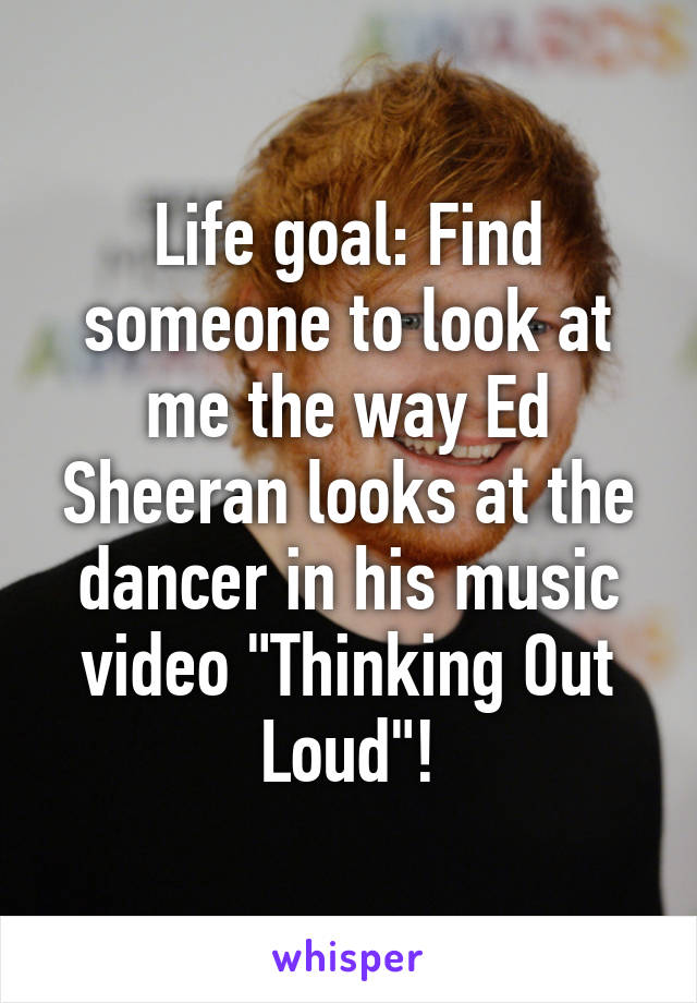 """Life goal: Find someone to look at me the way Ed Sheeran looks at the dancer in his music video """"Thinking Out Loud""""!"""