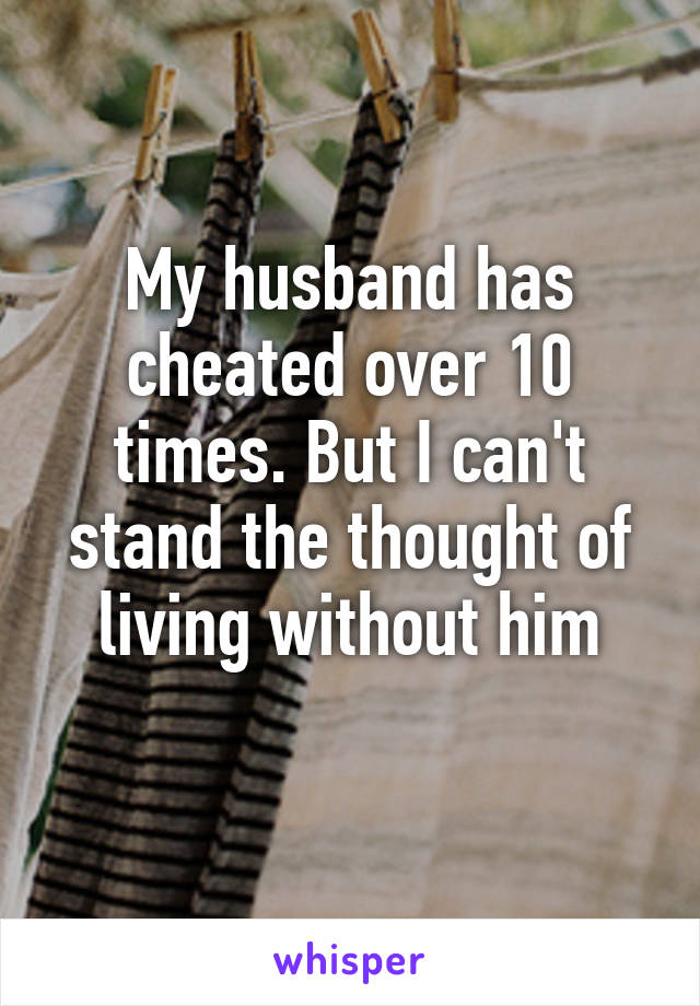 My husband has cheated over 10 times. But I can't stand the thought of living without him
