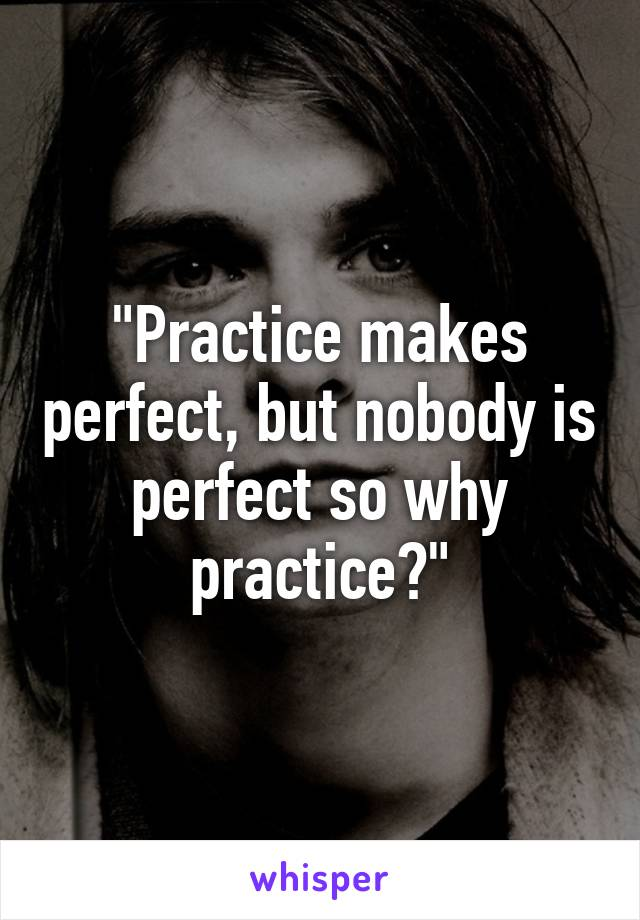 """""""Practice makes perfect, but nobody is perfect so why practice?"""""""