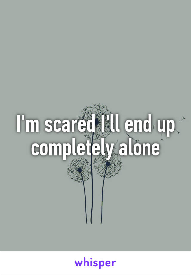 I'm scared I'll end up completely alone