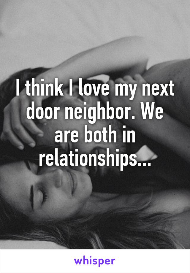 I think I love my next door neighbor. We are both in relationships...