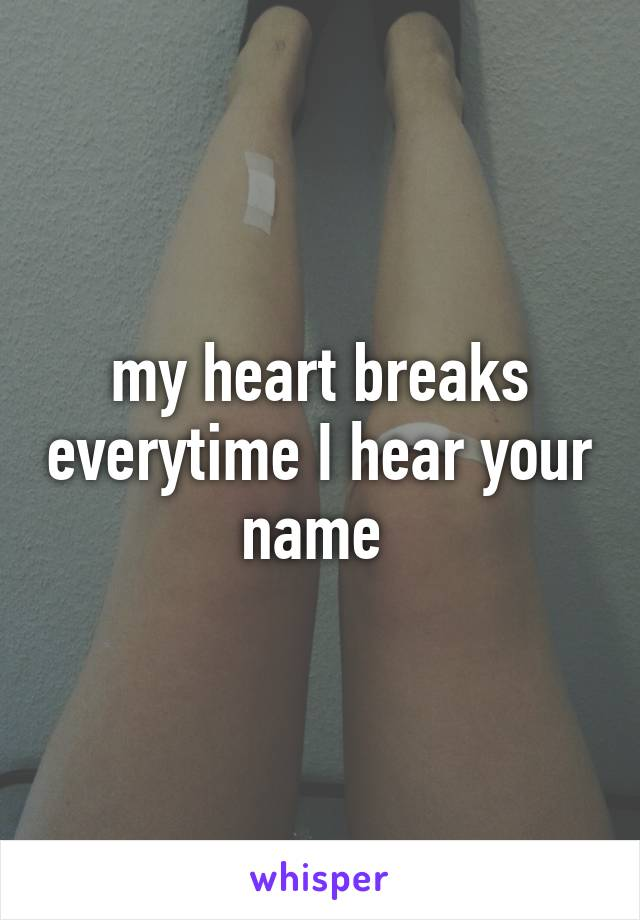 my heart breaks everytime I hear your name