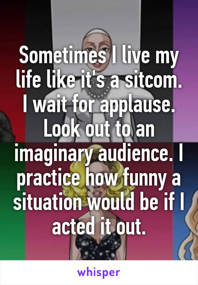 Sometimes I live my life like it's a sitcom. I wait for applause. Look out to an imaginary audience. I practice how funny a situation would be if I acted it out.