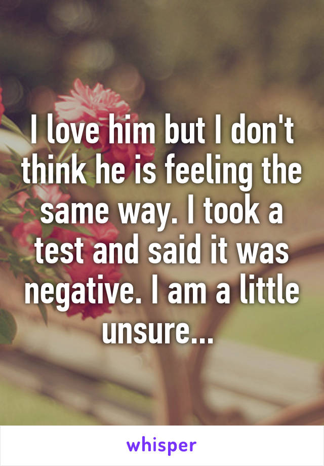 I love him but I don't think he is feeling the same way. I took a test and said it was negative. I am a little unsure...