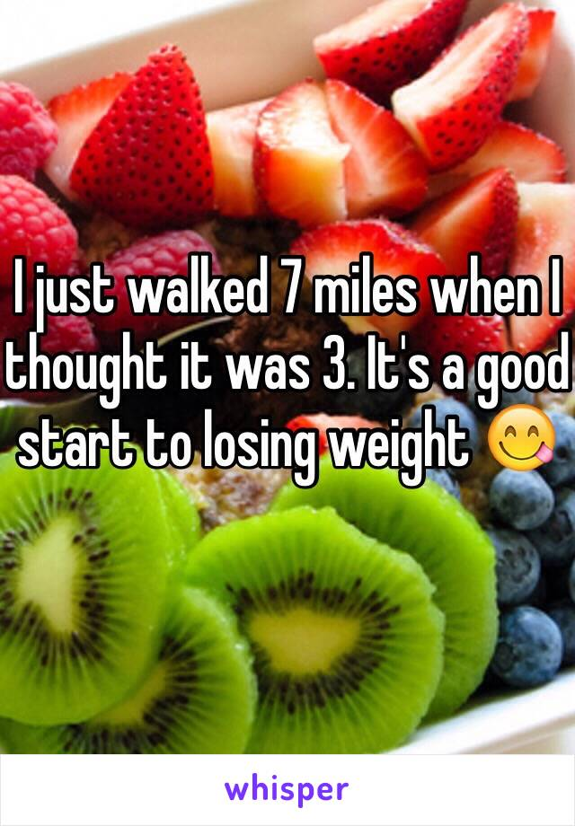 I just walked 7 miles when I thought it was 3. It's a good start to losing weight 😋