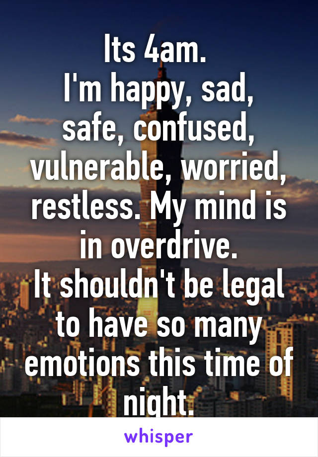 Its 4am.  I'm happy, sad, safe, confused, vulnerable, worried, restless. My mind is in overdrive. It shouldn't be legal to have so many emotions this time of night.