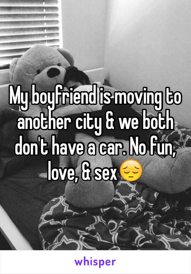 My boyfriend is moving to another city & we both don't have a car. No fun, love, & sex😔