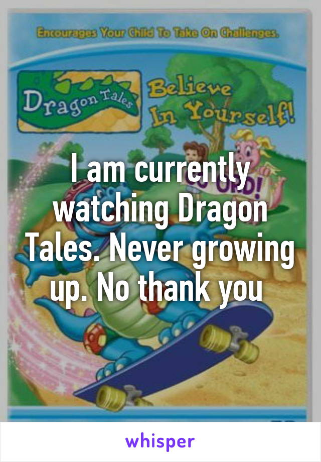 I am currently watching Dragon Tales. Never growing up. No thank you