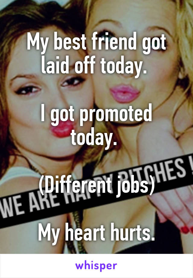 My best friend got laid off today.   I got promoted today.   (Different jobs)  My heart hurts.