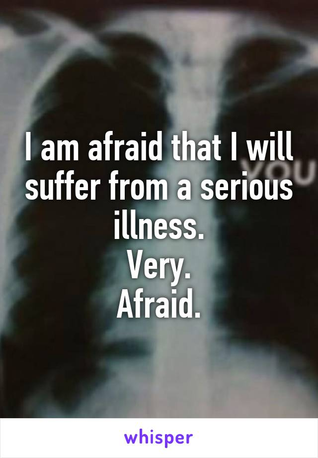 I am afraid that I will suffer from a serious illness. Very. Afraid.