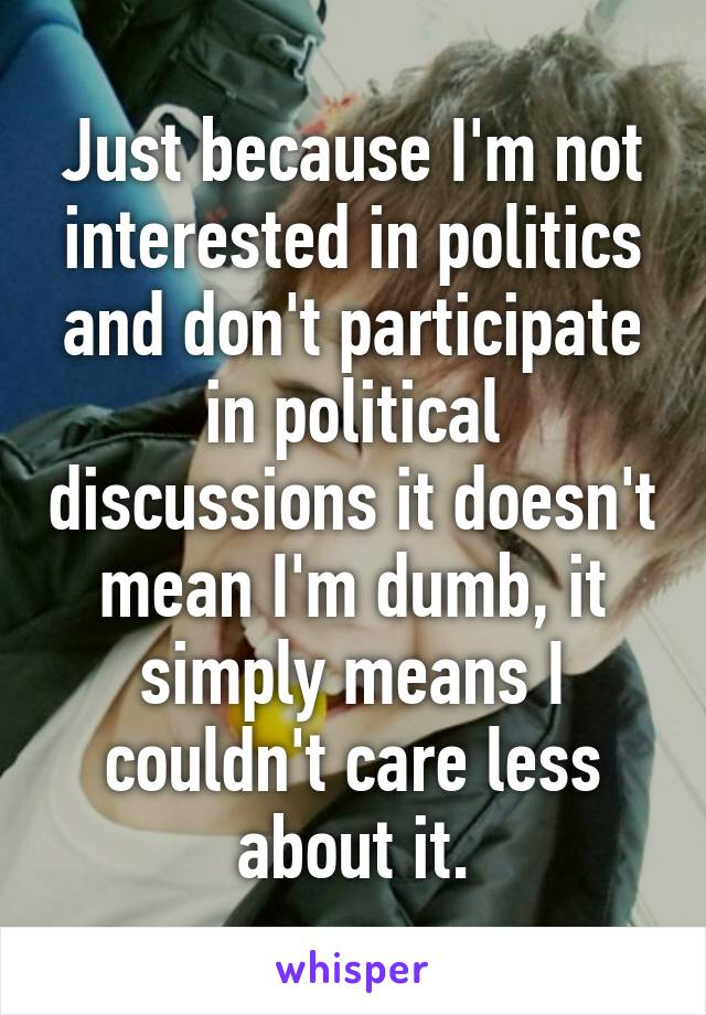 Just because I'm not interested in politics and don't participate in political discussions it doesn't mean I'm dumb, it simply means I couldn't care less about it.