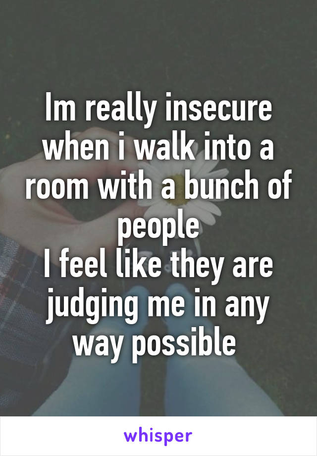 Im really insecure when i walk into a room with a bunch of people I feel like they are judging me in any way possible