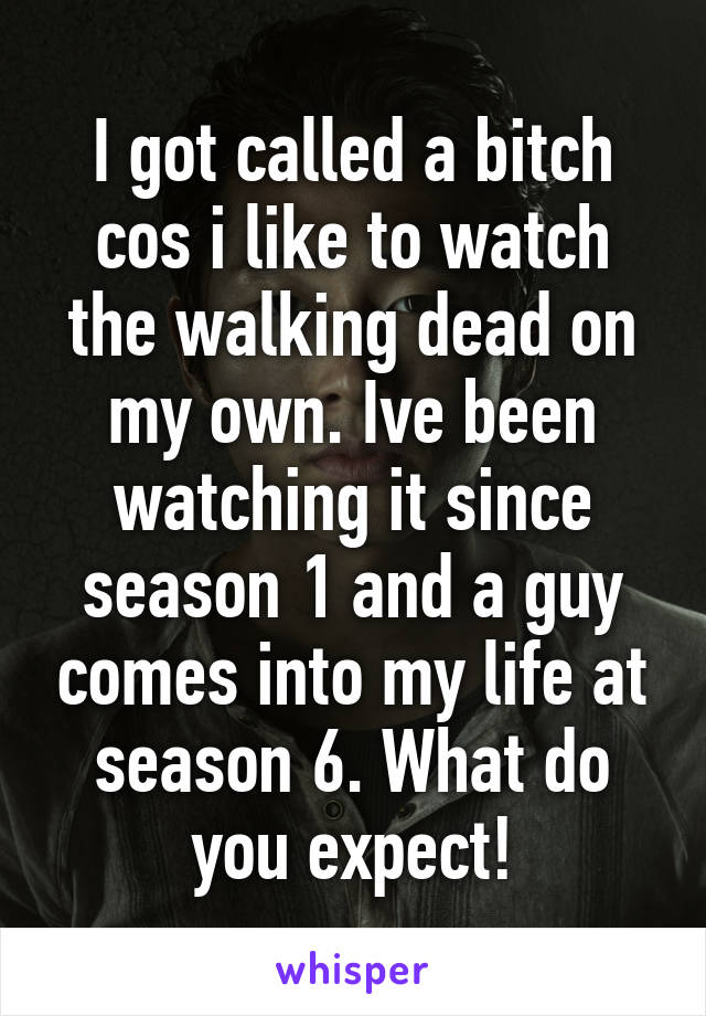 I got called a bitch cos i like to watch the walking dead on my own. Ive been watching it since season 1 and a guy comes into my life at season 6. What do you expect!
