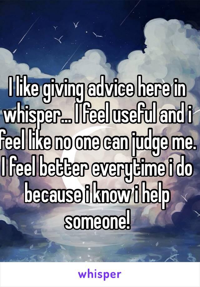 I like giving advice here in whisper... I feel useful and i feel like no one can judge me. I feel better everytime i do because i know i help someone!