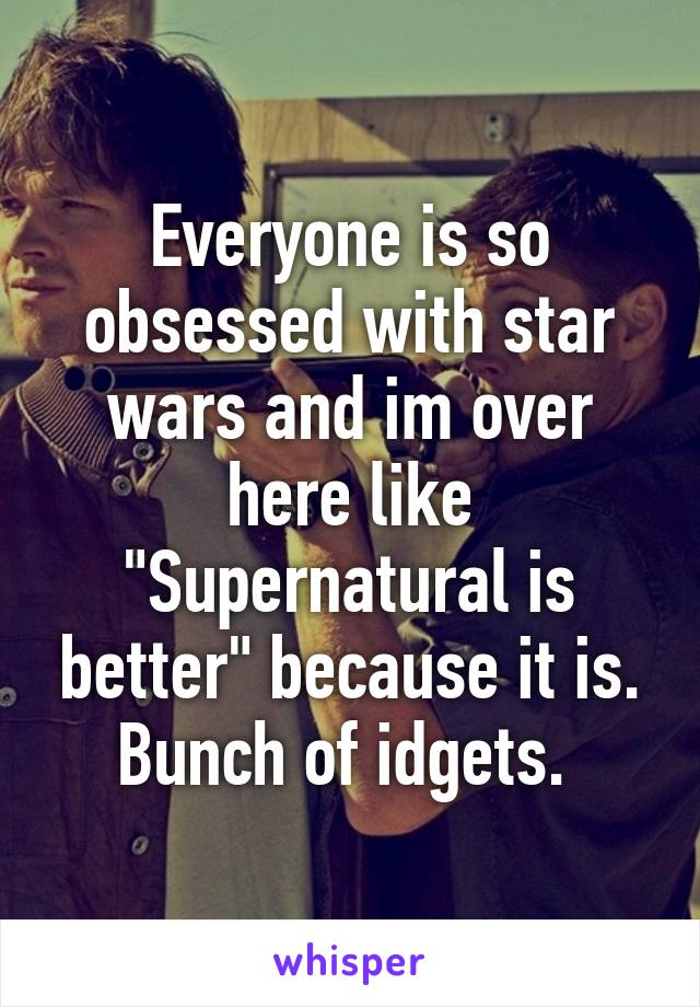 """Everyone is so obsessed with star wars and im over here like """"Supernatural is better"""" because it is. Bunch of idgets."""