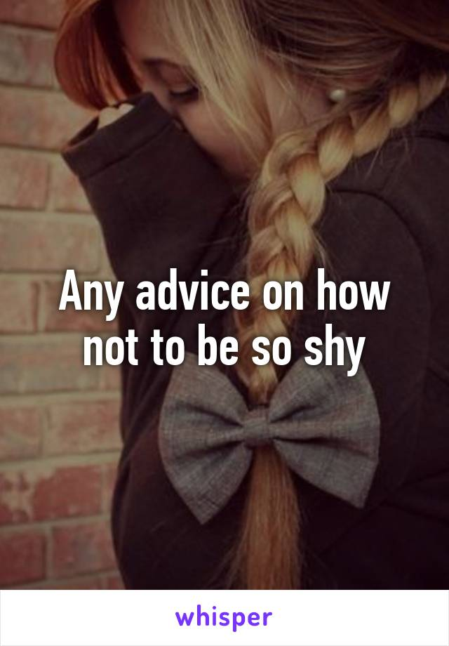 Any advice on how not to be so shy