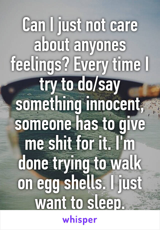 Can I just not care about anyones feelings? Every time I try to do/say something innocent, someone has to give me shit for it. I'm done trying to walk on egg shells. I just want to sleep.