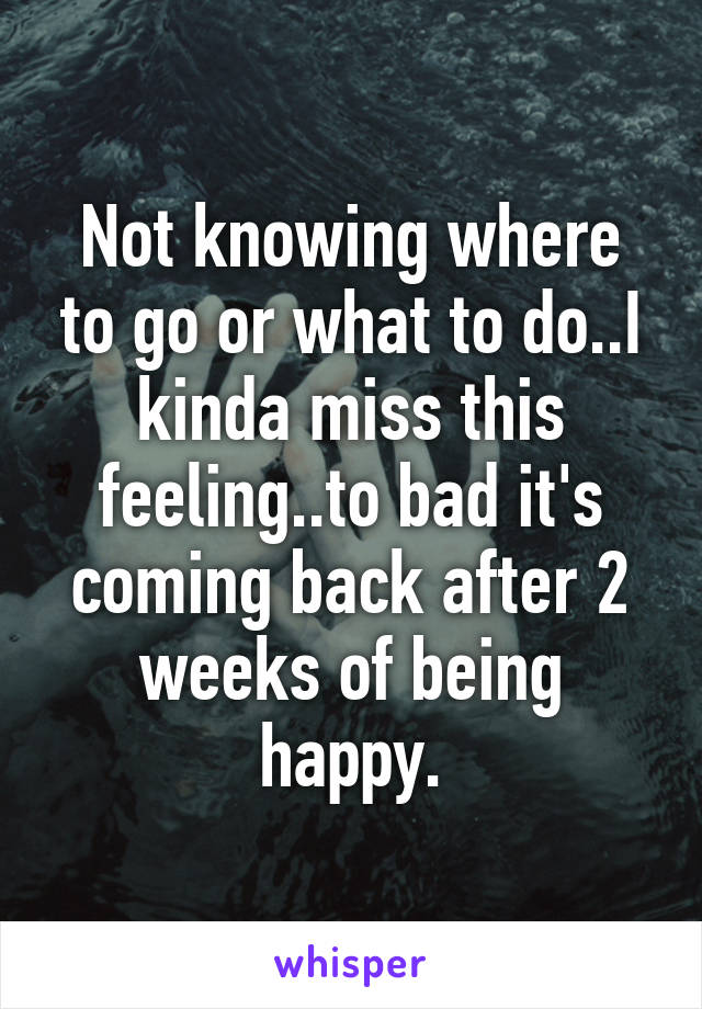 Not knowing where to go or what to do..I kinda miss this feeling..to bad it's coming back after 2 weeks of being happy.