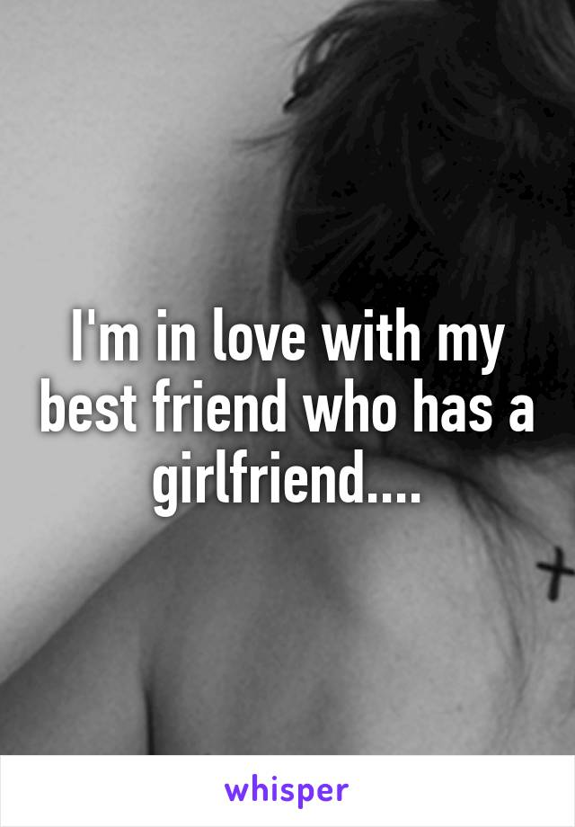 I'm in love with my best friend who has a girlfriend....