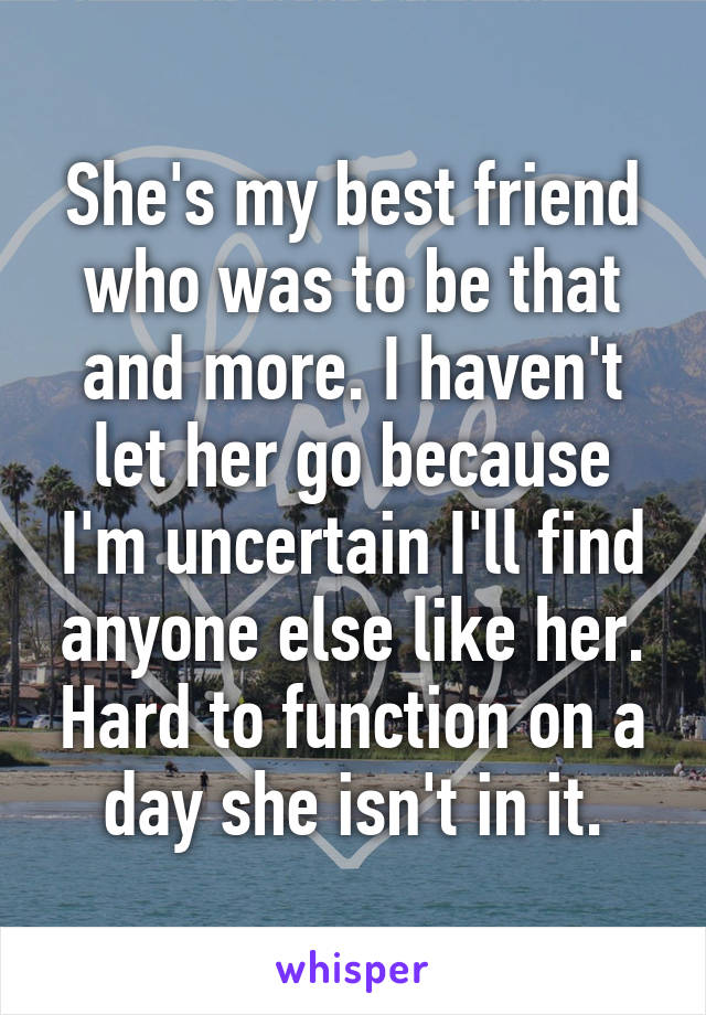 She's my best friend who was to be that and more. I haven't let her go because I'm uncertain I'll find anyone else like her. Hard to function on a day she isn't in it.