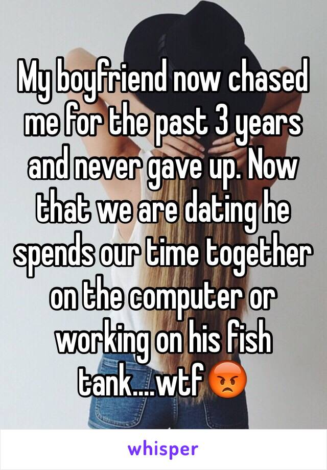 My boyfriend now chased me for the past 3 years and never gave up. Now that we are dating he spends our time together on the computer or working on his fish tank....wtf😡